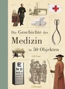Die Geschichte der Medizin in 50 Objekten von Gill Paul ist im Haupt Verlag erschienen